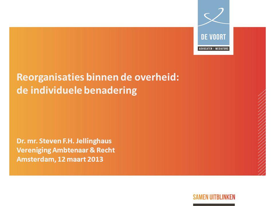 Reorganisaties binnen de overheid: de individuele benadering Dr. mr. Steven F.H. Jellinghaus Vereniging Ambtenaar & Recht Amsterdam, 12 maart 2013
