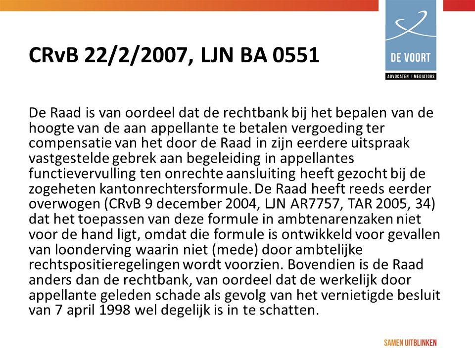 CRvB 22/2/2007, LJN BA 0551 De Raad is van oordeel dat de rechtbank bij het bepalen van de hoogte van de aan appellante te betalen vergoeding ter compensatie van het door de Raad in zijn eerdere uitspraak vastgestelde gebrek aan begeleiding in appellantes functievervulling ten onrechte aansluiting heeft gezocht bij de zogeheten kantonrechtersformule.