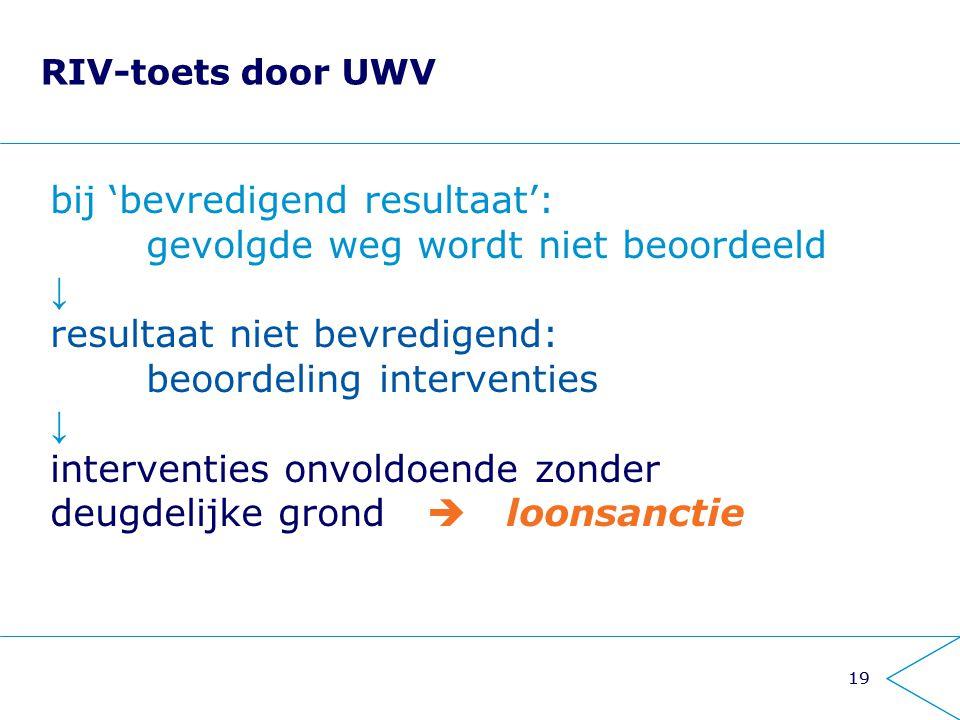 19 RIV-toets door UWV bij 'bevredigend resultaat': gevolgde weg wordt niet beoordeeld ↓ resultaat niet bevredigend: beoordeling interventies ↓ interve
