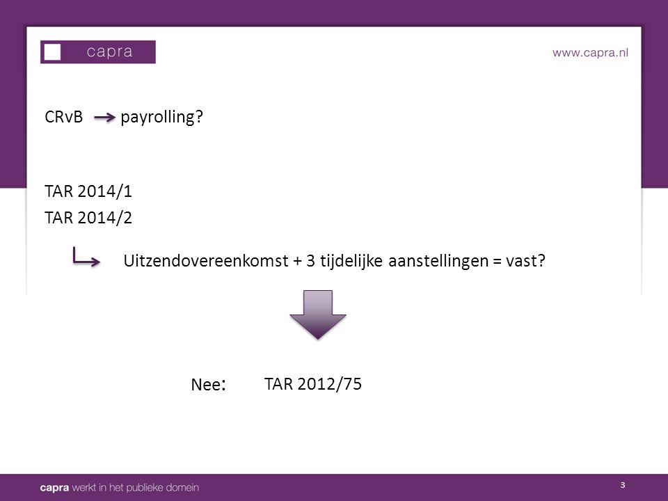 3 TAR 2014/1 TAR 2014/2 CRvB payrolling? Uitzendovereenkomst + 3 tijdelijke aanstellingen = vast? Nee : TAR 2012/75