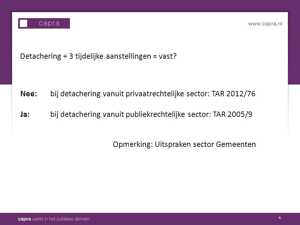 4 Detachering + 3 tijdelijke aanstellingen = vast? Nee: bij detachering vanuit privaatrechtelijke sector: TAR 2012/76 Ja: bij detachering vanuit publi