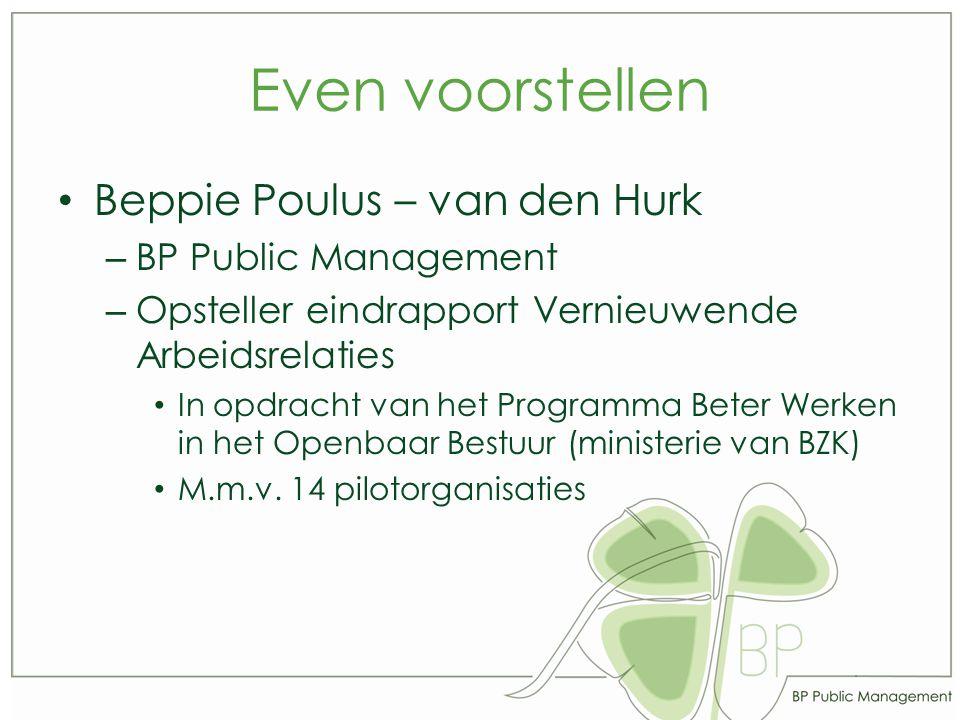 Even voorstellen Beppie Poulus – van den Hurk – BP Public Management – Opsteller eindrapport Vernieuwende Arbeidsrelaties In opdracht van het Programma Beter Werken in het Openbaar Bestuur (ministerie van BZK) M.m.v.
