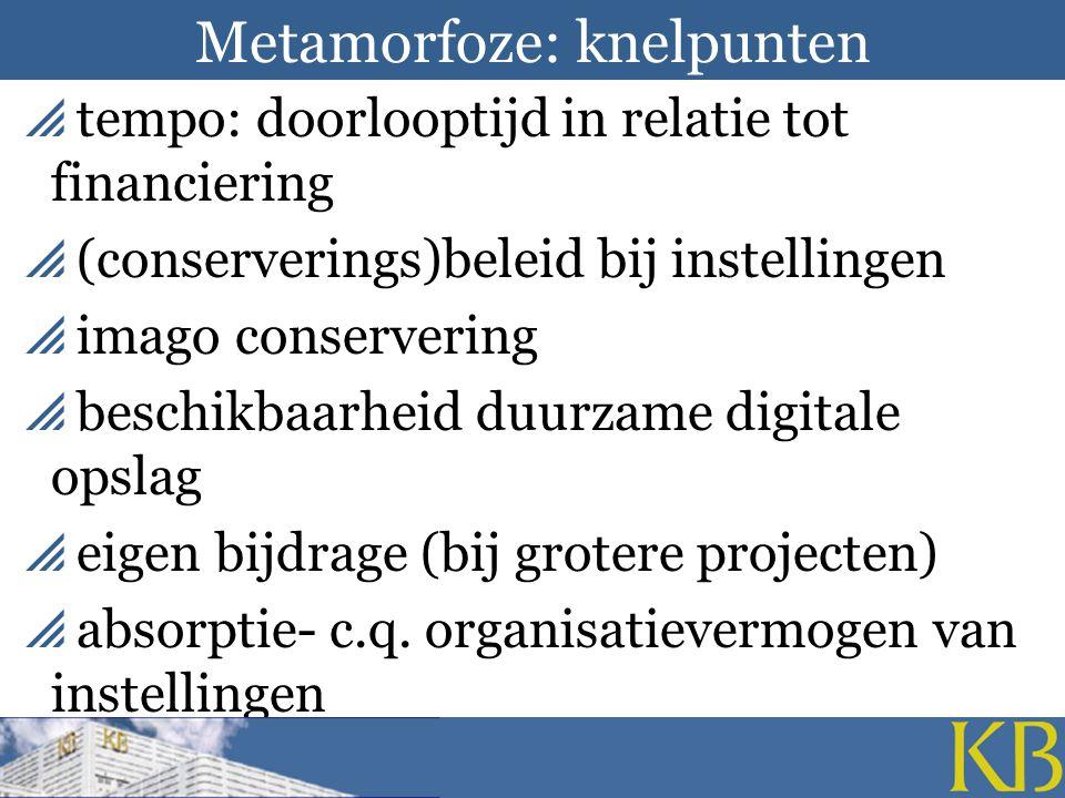 Metamorfoze: knelpunten  tempo: doorlooptijd in relatie tot financiering  (conserverings)beleid bij instellingen  imago conservering  beschikbaarheid duurzame digitale opslag  eigen bijdrage (bij grotere projecten)  absorptie- c.q.