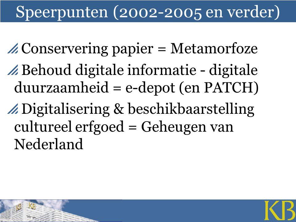 Speerpunten (2002-2005 en verder)  Conservering papier = Metamorfoze  Behoud digitale informatie - digitale duurzaamheid = e-depot (en PATCH)  Digitalisering & beschikbaarstelling cultureel erfgoed = Geheugen van Nederland