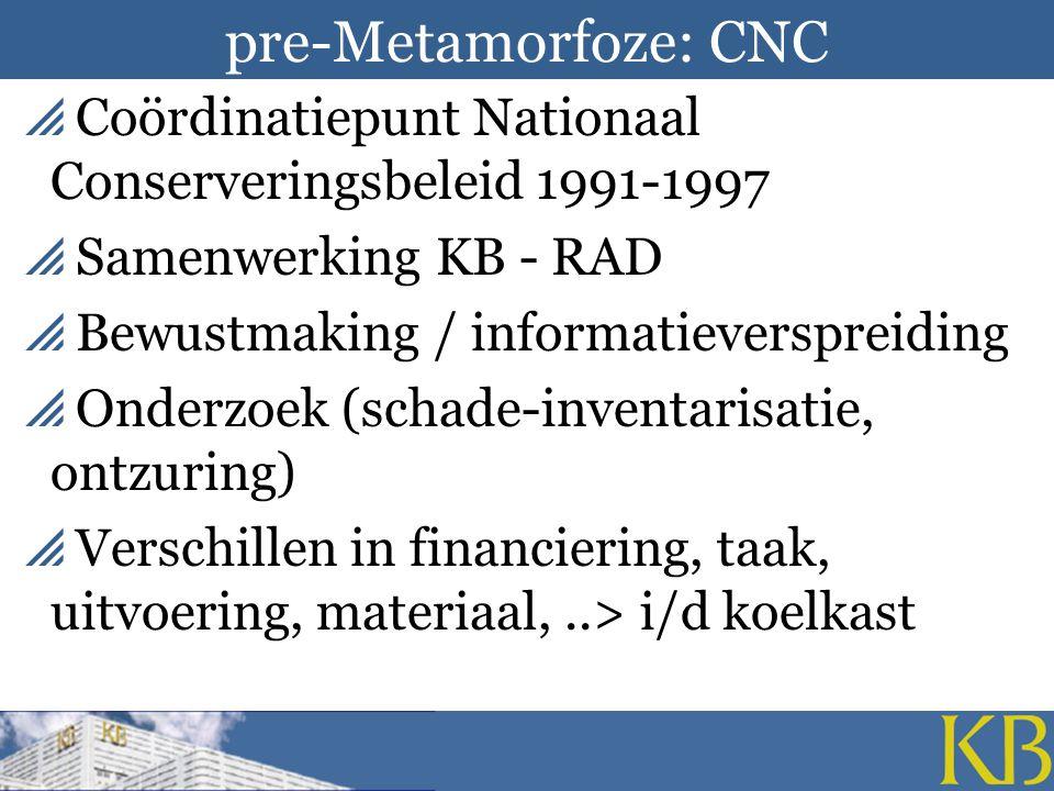 pre-Metamorfoze: CNC  Coördinatiepunt Nationaal Conserveringsbeleid 1991-1997  Samenwerking KB - RAD  Bewustmaking / informatieverspreiding  Onderzoek (schade-inventarisatie, ontzuring)  Verschillen in financiering, taak, uitvoering, materiaal,..> i/d koelkast