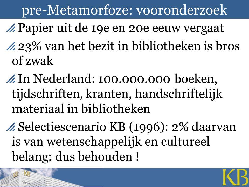 pre-Metamorfoze: vooronderzoek  Papier uit de 19e en 20e eeuw vergaat  23% van het bezit in bibliotheken is bros of zwak  In Nederland: 100.000.000 boeken, tijdschriften, kranten, handschriftelijk materiaal in bibliotheken  Selectiescenario KB (1996): 2% daarvan is van wetenschappelijk en cultureel belang: dus behouden !