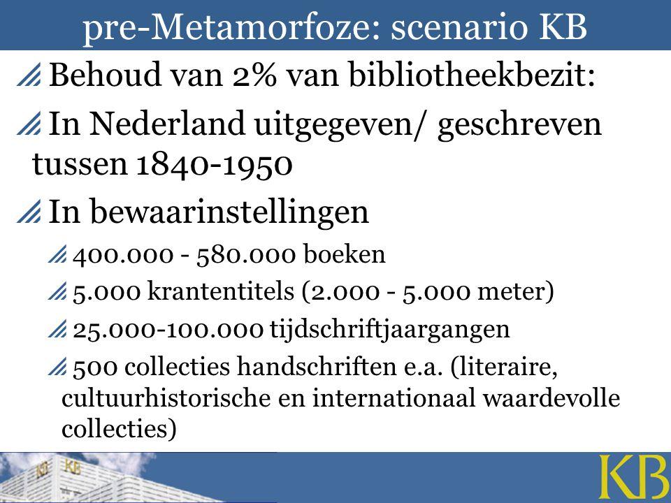pre-Metamorfoze: scenario KB  Behoud van 2% van bibliotheekbezit:  In Nederland uitgegeven/ geschreven tussen 1840-1950  In bewaarinstellingen  400.000 - 580.000 boeken  5.000 krantentitels (2.000 - 5.000 meter)  25.000-100.000 tijdschriftjaargangen  500 collecties handschriften e.a.