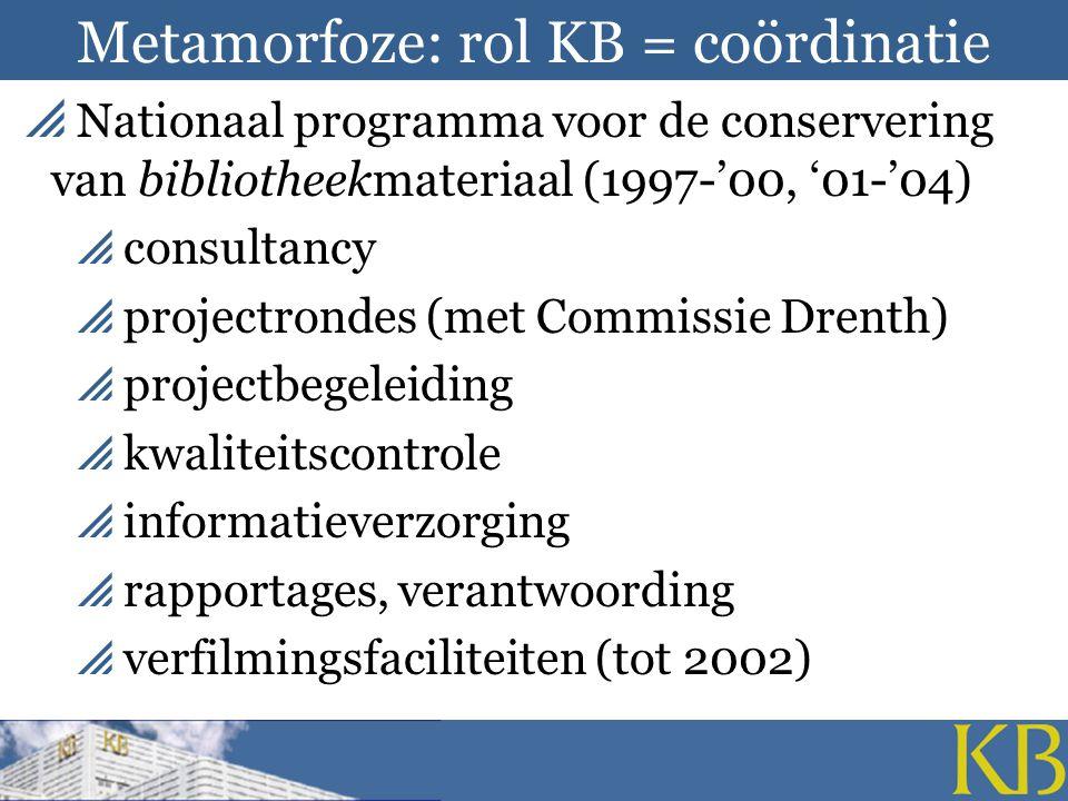 Metamorfoze: rol KB = coördinatie  Nationaal programma voor de conservering van bibliotheekmateriaal (1997-'00, '01-'04)  consultancy  projectrondes (met Commissie Drenth)  projectbegeleiding  kwaliteitscontrole  informatieverzorging  rapportages, verantwoording  verfilmingsfaciliteiten (tot 2002)