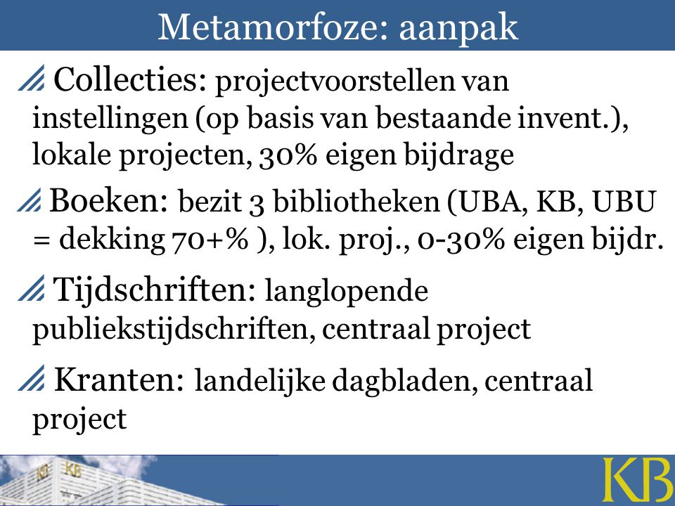 Metamorfoze: aanpak  Collecties: projectvoorstellen van instellingen (op basis van bestaande invent.), lokale projecten, 30% eigen bijdrage  Boeken: bezit 3 bibliotheken (UBA, KB, UBU = dekking 70+% ), lok.