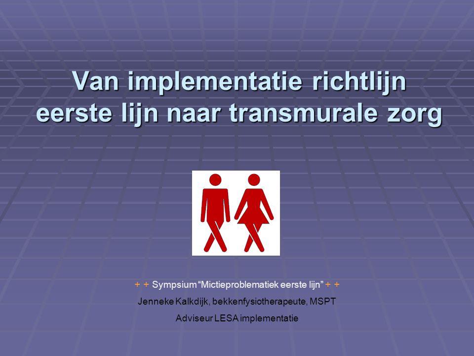 """Van implementatie richtlijn eerste lijn naar transmurale zorg + + Sympsium """"Mictieproblematiek eerste lijn"""" + + Jenneke Kalkdijk, bekkenfysiotherapeut"""