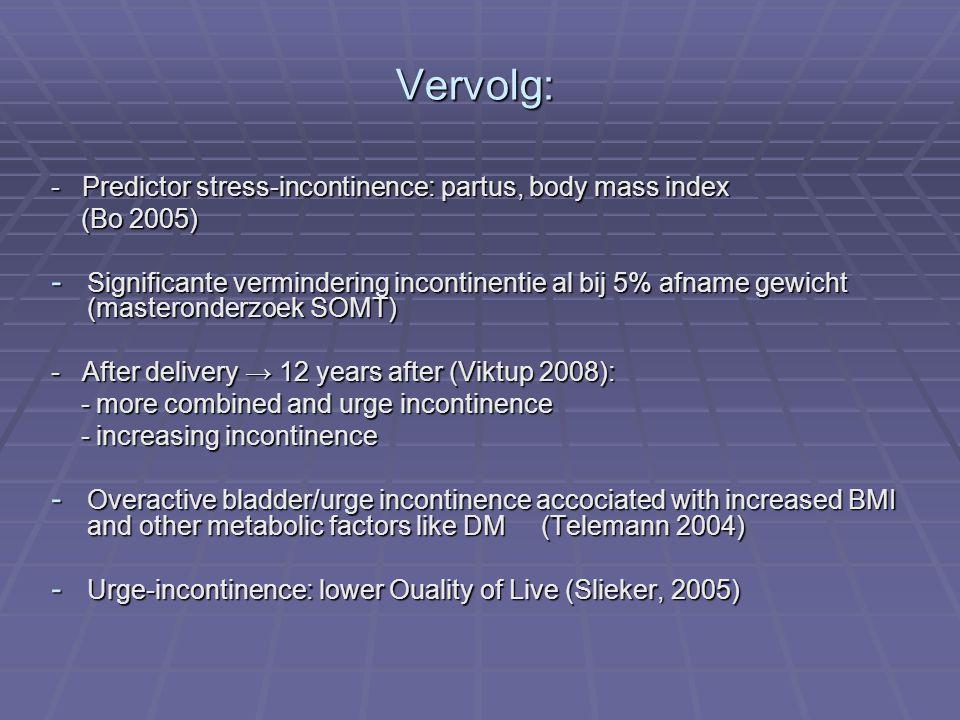 Vervolg: - Predictor stress-incontinence: partus, body mass index (Bo 2005) (Bo 2005) - Significante vermindering incontinentie al bij 5% afname gewic