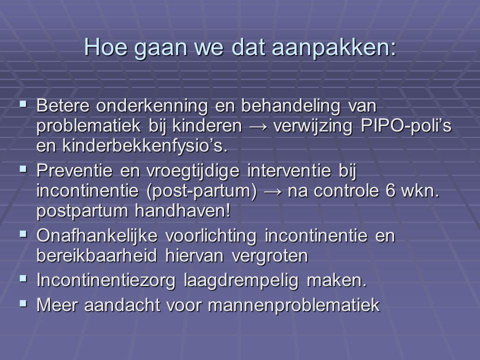 Hoe gaan we dat aanpakken:  Betere onderkenning en behandeling van problematiek bij kinderen → verwijzing PIPO-poli's en kinderbekkenfysio's.  Preve