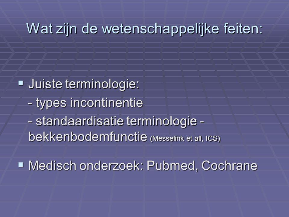 Wat zijn de wetenschappelijke feiten:  Juiste terminologie: - types incontinentie - types incontinentie - standaardisatie terminologie - bekkenbodemf