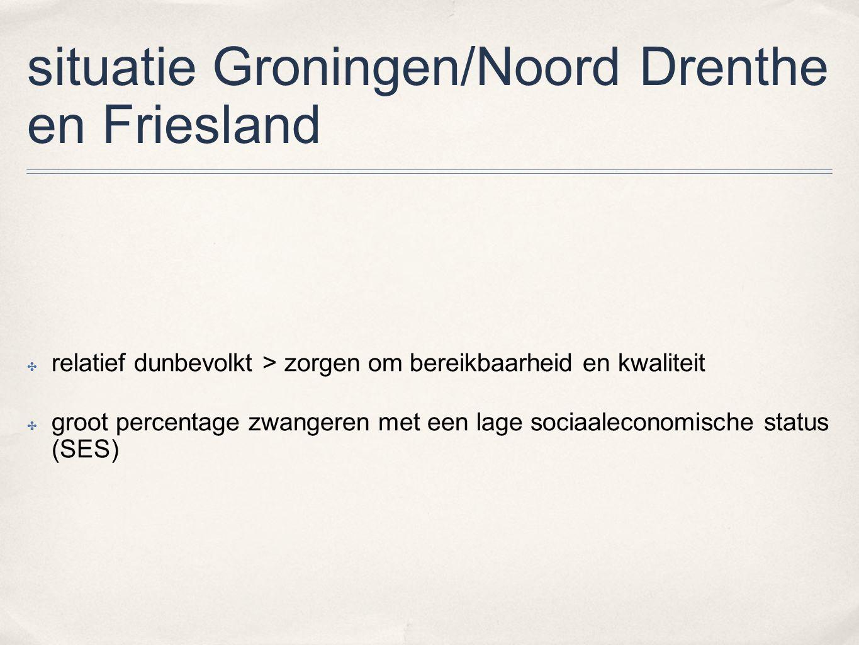 situatie Groningen/Noord Drenthe en Friesland ✤ relatief dunbevolkt > zorgen om bereikbaarheid en kwaliteit ✤ groot percentage zwangeren met een lage