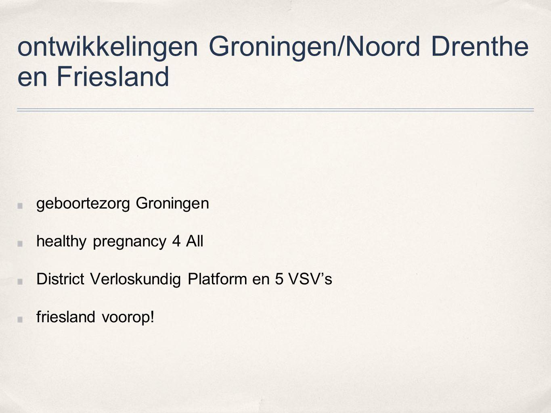 ontwikkelingen Groningen/Noord Drenthe en Friesland geboortezorg Groningen healthy pregnancy 4 All District Verloskundig Platform en 5 VSV's friesland