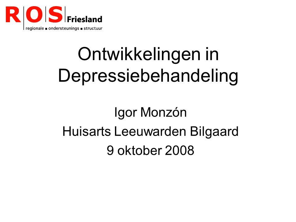 Ontwikkelingen in Depressiebehandeling Igor Monzón Huisarts Leeuwarden Bilgaard 9 oktober 2008