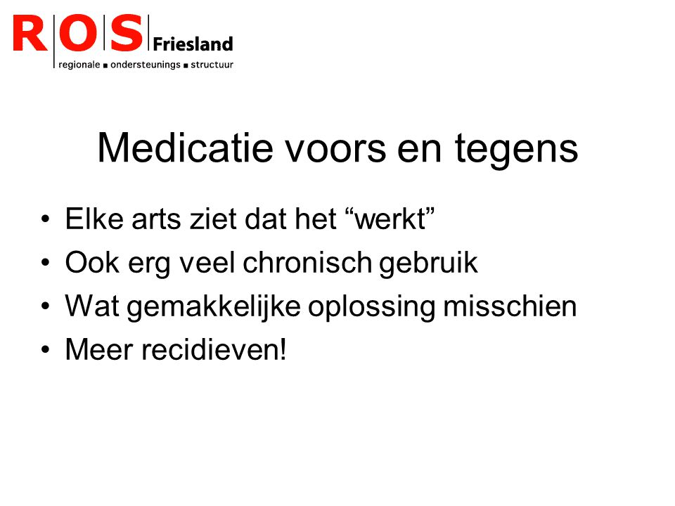Medicatie voors en tegens Elke arts ziet dat het werkt Ook erg veel chronisch gebruik Wat gemakkelijke oplossing misschien Meer recidieven!
