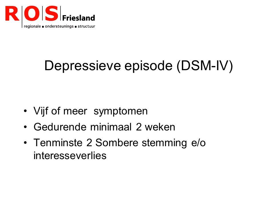 Depressieve episode (DSM-IV) Vijf of meer symptomen Gedurende minimaal 2 weken Tenminste 2 Sombere stemming e/o interesseverlies
