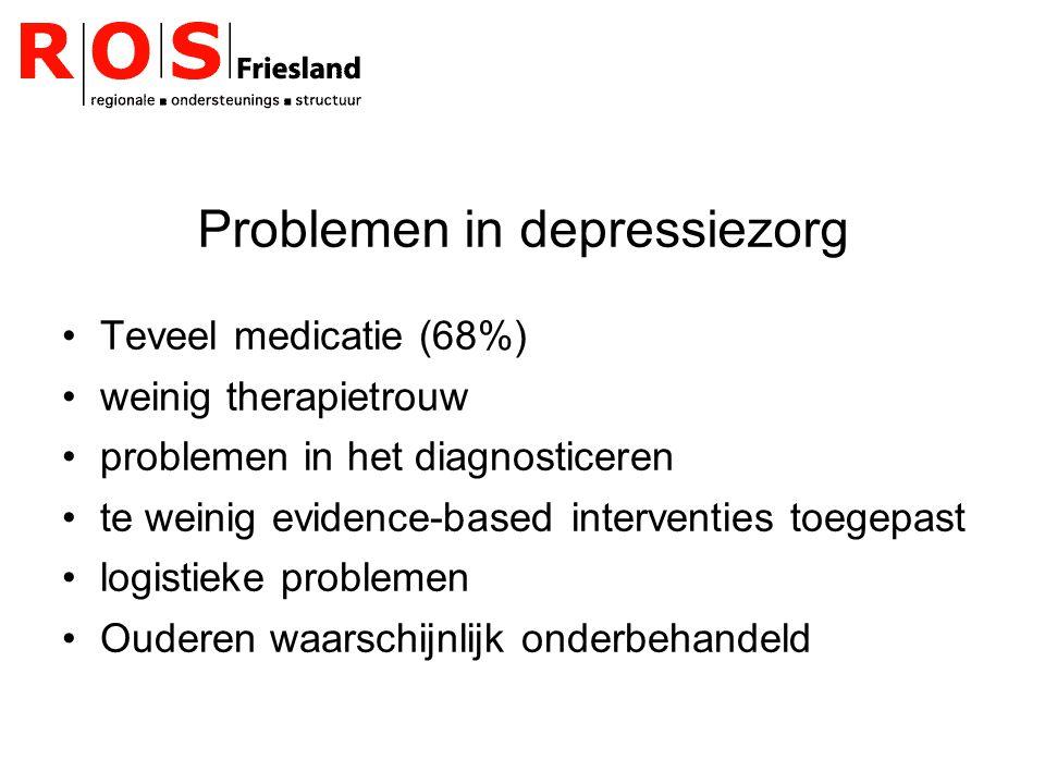 Problemen in depressiezorg Teveel medicatie (68%) weinig therapietrouw problemen in het diagnosticeren te weinig evidence-based interventies toegepast logistieke problemen Ouderen waarschijnlijk onderbehandeld