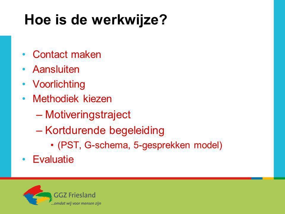 Hoe is de werkwijze? Contact maken Aansluiten Voorlichting Methodiek kiezen –Motiveringstraject –Kortdurende begeleiding (PST, G-schema, 5-gesprekken
