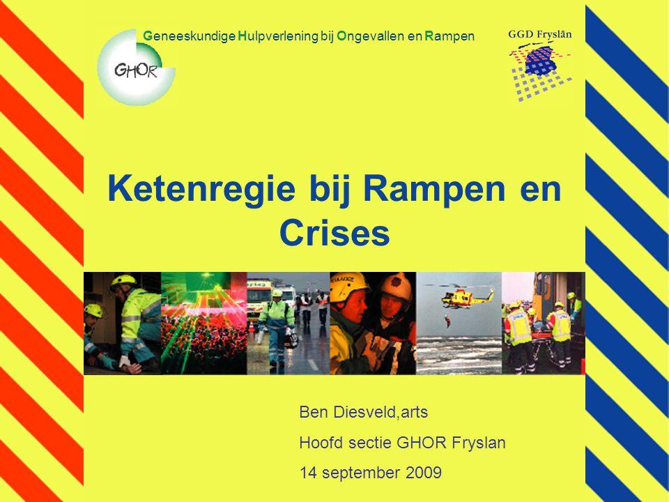 Ketenregie bij Rampen en Crises Geneeskundige Hulpverlening bij Ongevallen en Rampen Ben Diesveld,arts Hoofd sectie GHOR Fryslan 14 september 2009