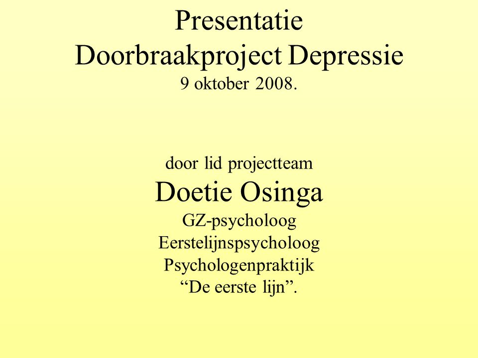 """Presentatie Doorbraakproject Depressie 9 oktober 2008. door lid projectteam Doetie Osinga GZ-psycholoog Eerstelijnspsycholoog Psychologenpraktijk """"De"""