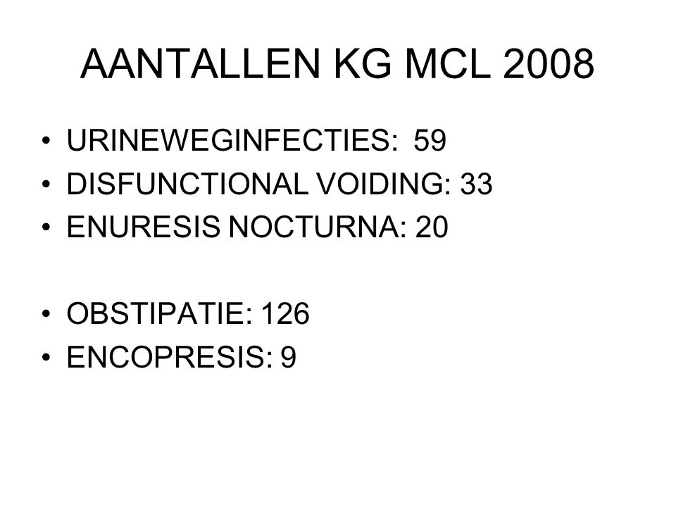 AANTALLEN KG MCL 2008 URINEWEGINFECTIES: 59 DISFUNCTIONAL VOIDING: 33 ENURESIS NOCTURNA: 20 OBSTIPATIE: 126 ENCOPRESIS: 9