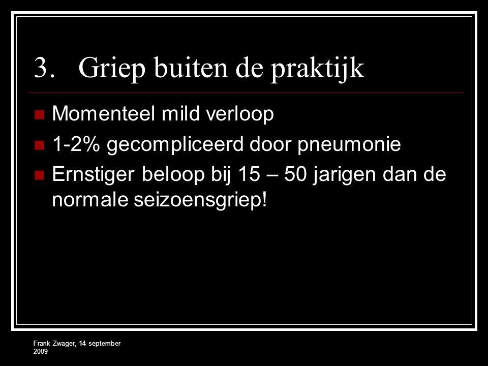 Frank Zwager, 14 september 2009 3.Griep buiten de praktijk Momenteel mild verloop 1-2% gecompliceerd door pneumonie Ernstiger beloop bij 15 – 50 jarigen dan de normale seizoensgriep!