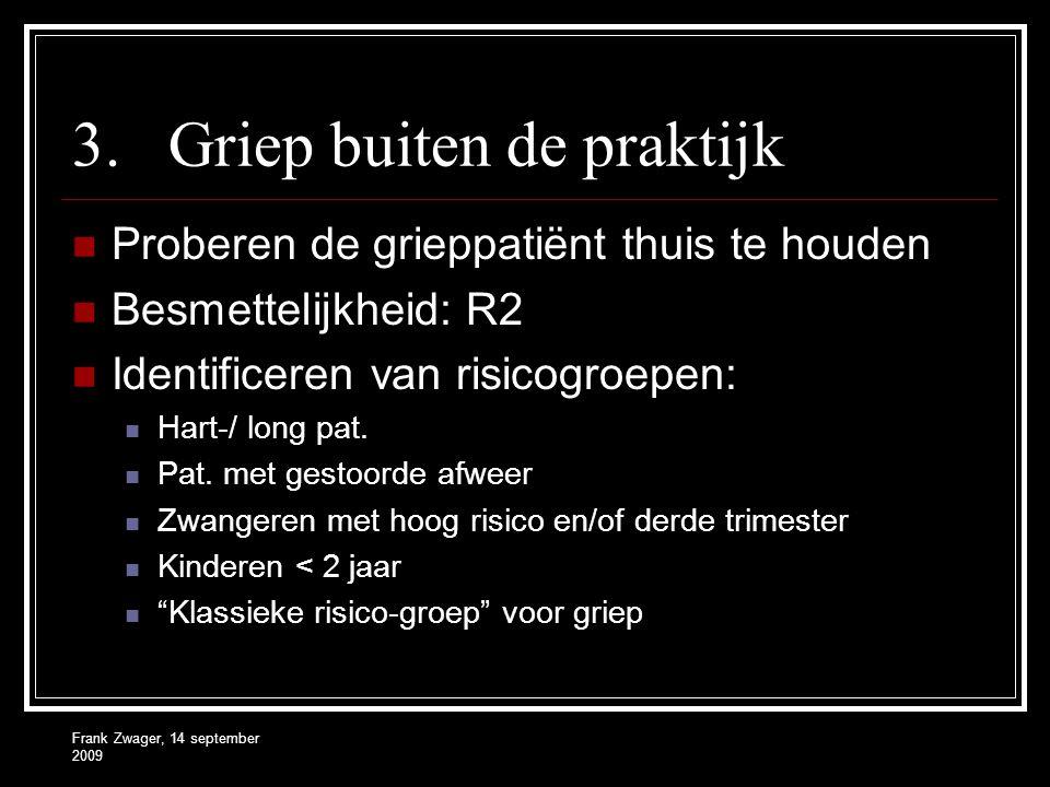 Frank Zwager, 14 september 2009 3.Griep buiten de praktijk Proberen de grieppatiënt thuis te houden Besmettelijkheid: R2 Identificeren van risicogroepen: Hart-/ long pat.