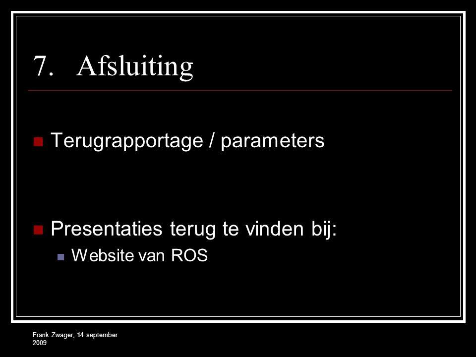 Frank Zwager, 14 september 2009 7.Afsluiting Terugrapportage / parameters Presentaties terug te vinden bij: Website van ROS