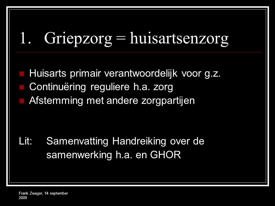 Frank Zwager, 14 september 2009 1.Griepzorg = huisartsenzorg Huisarts primair verantwoordelijk voor g.z. Continuëring reguliere h.a. zorg Afstemming m