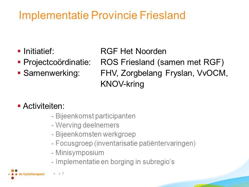 7 Implementatie Provincie Friesland  Initiatief: RGF Het Noorden  Projectcoördinatie:ROS Friesland (samen met RGF)  Samenwerking:FHV, Zorgbelang Fryslan, VvOCM, KNOV-kring  Activiteiten: - Bijeenkomst participanten - Werving deelnemers - Bijeenkomsten werkgroep - Focusgroep (inventarisatie patiëntervaringen) - Minisymposium - Implementatie en borging in subregio's