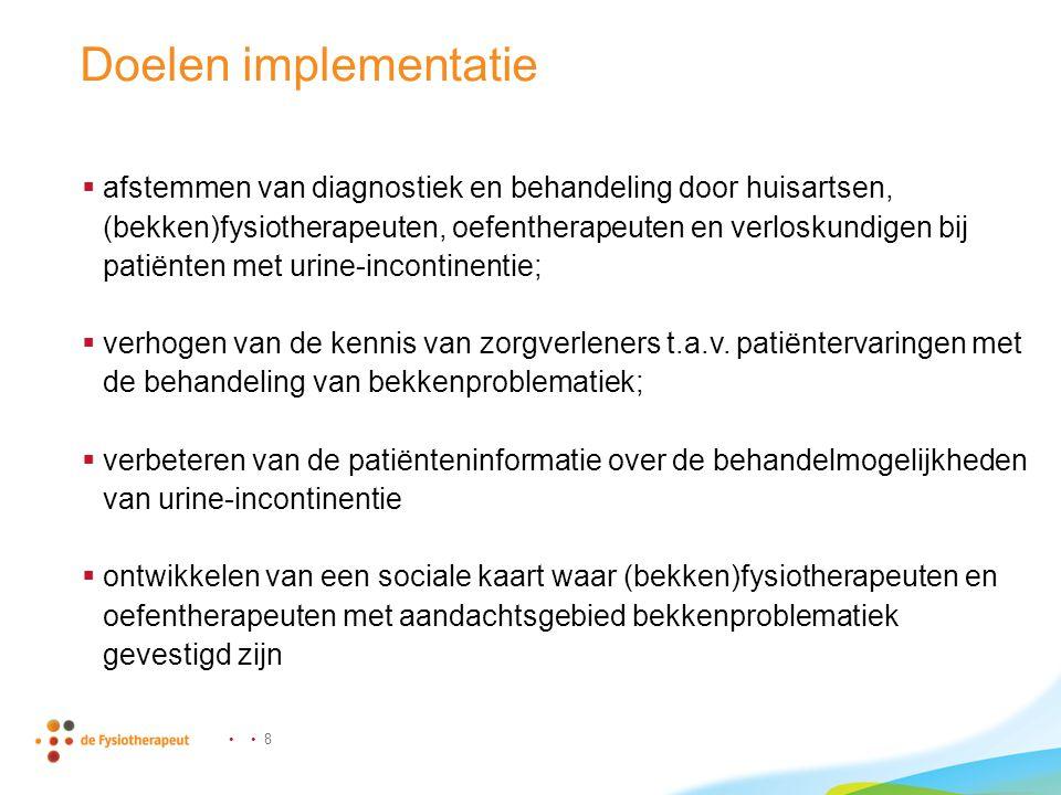 8 Doelen implementatie  afstemmen van diagnostiek en behandeling door huisartsen, (bekken)fysiotherapeuten, oefentherapeuten en verloskundigen bij patiënten met urine-incontinentie;  verhogen van de kennis van zorgverleners t.a.v.