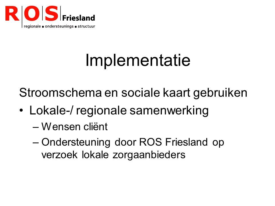 Implementatie Stroomschema en sociale kaart gebruiken Lokale-/ regionale samenwerking –Wensen cliënt –Ondersteuning door ROS Friesland op verzoek lokale zorgaanbieders