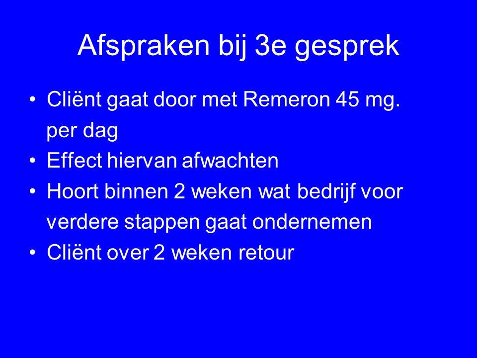 Afspraken bij 3e gesprek Cliënt gaat door met Remeron 45 mg. per dag Effect hiervan afwachten Hoort binnen 2 weken wat bedrijf voor verdere stappen ga