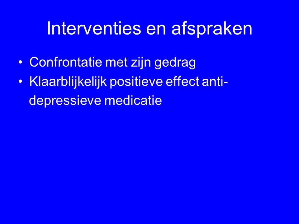Interventies en afspraken Confrontatie met zijn gedrag Klaarblijkelijk positieve effect anti- depressieve medicatie