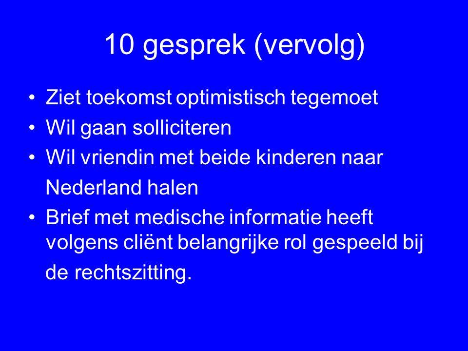 10 gesprek (vervolg) Ziet toekomst optimistisch tegemoet Wil gaan solliciteren Wil vriendin met beide kinderen naar Nederland halen Brief met medische