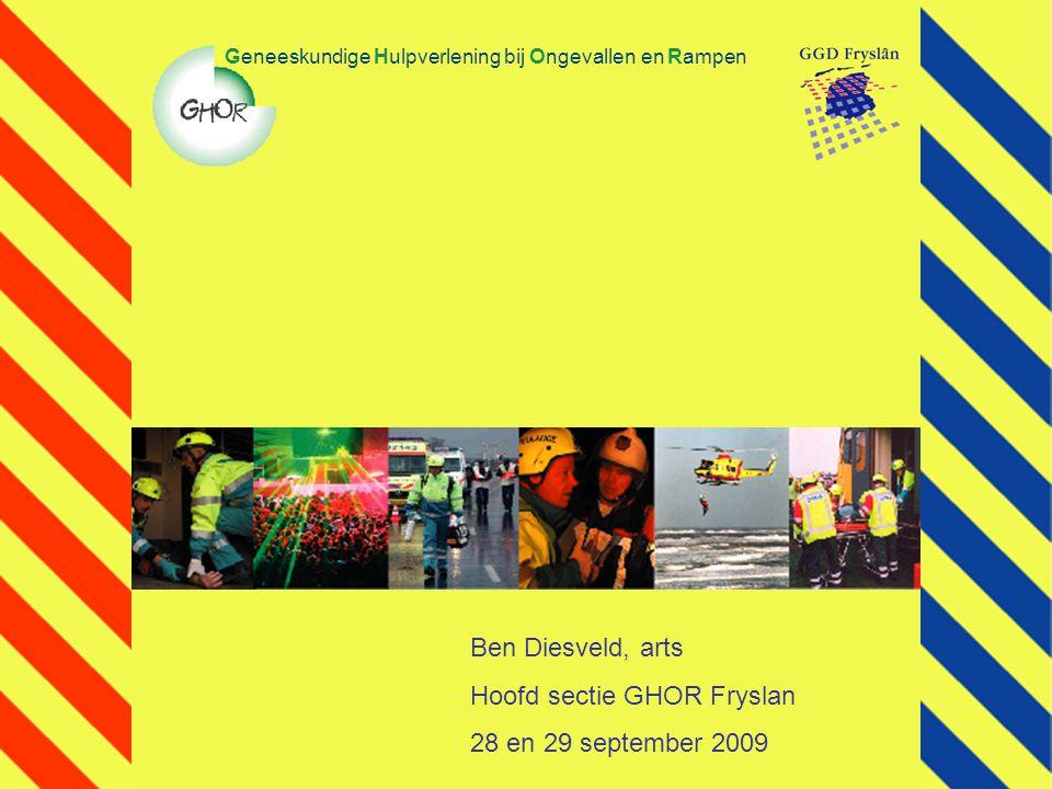 Geneeskundige Hulpverlening bij Ongevallen en Rampen Ben Diesveld, arts Hoofd sectie GHOR Fryslan 28 en 29 september 2009