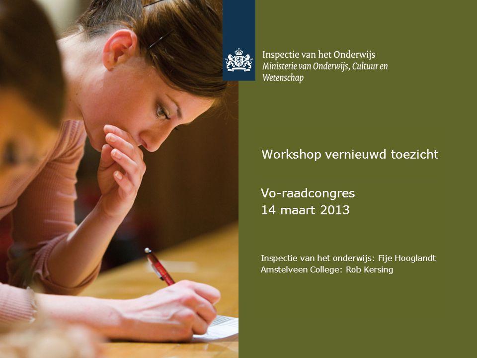 Workshop vernieuwd toezicht Vo-raadcongres 14 maart 2013 Inspectie van het onderwijs: Fije Hooglandt Amstelveen College: Rob Kersing