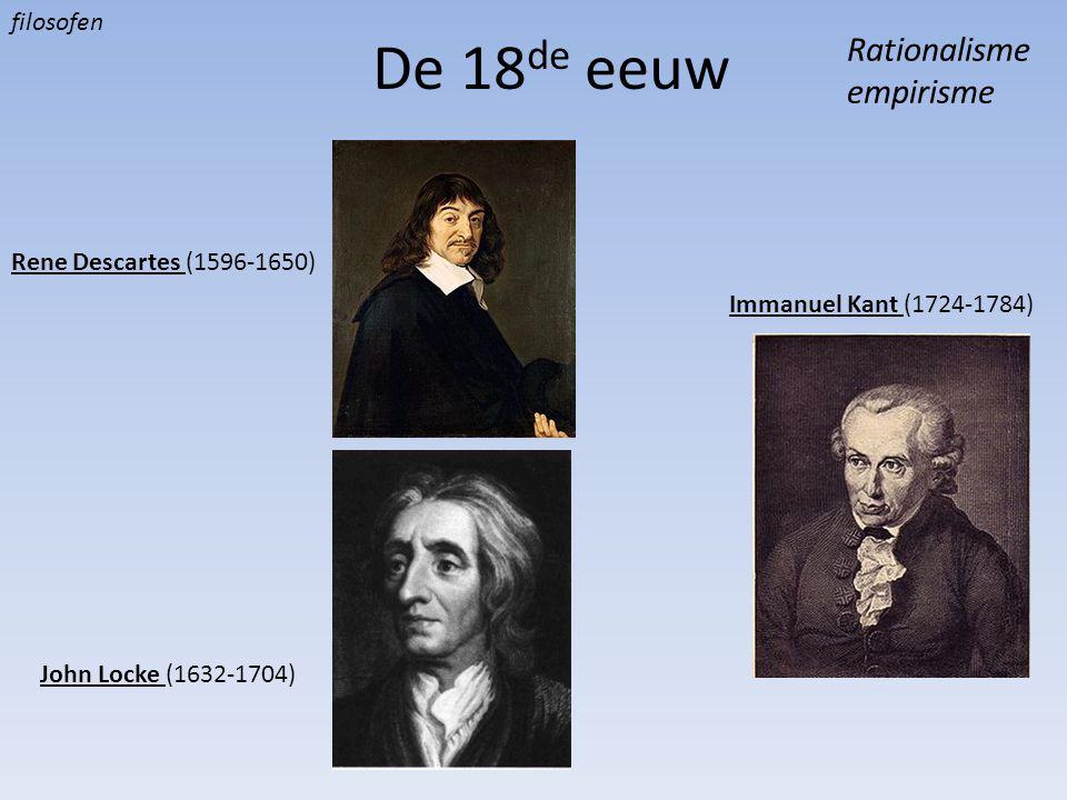 De 18 de eeuw Rationalisme empirisme Rene Descartes (1596-1650) John Locke (1632-1704) Immanuel Kant (1724-1784) filosofen