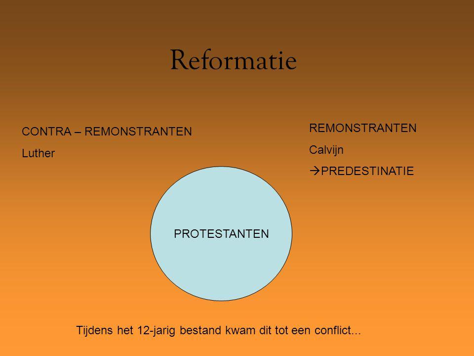 Reformatie PROTESTANTEN REMONSTRANTEN Calvijn  PREDESTINATIE CONTRA – REMONSTRANTEN Luther Tijdens het 12-jarig bestand kwam dit tot een conflict...