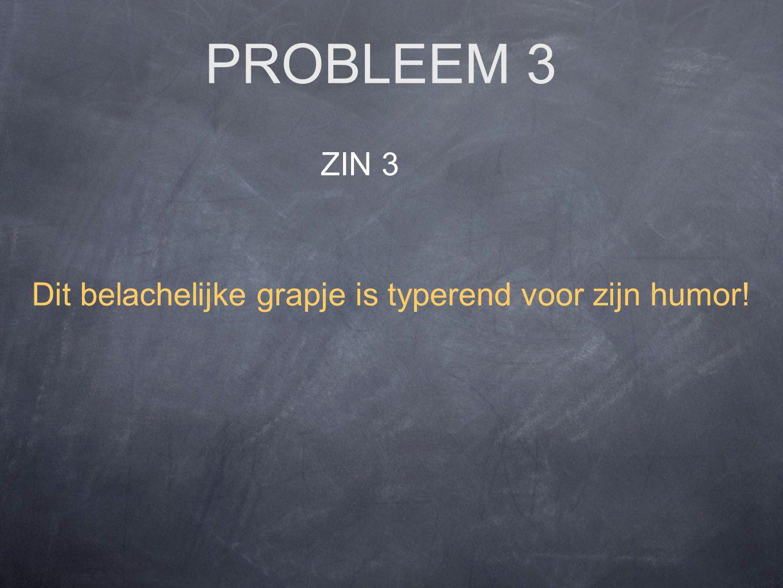 PROBLEEM 3 ZIN 3 Dit belachelijke grapje is typerend voor zijn humor!