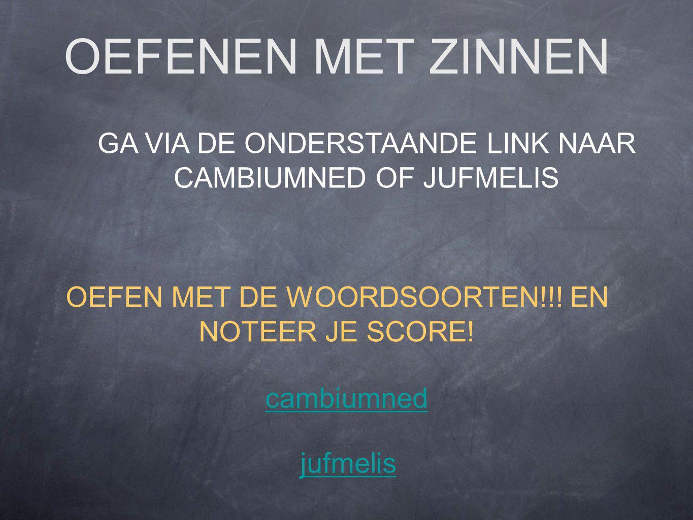 OEFENEN MET ZINNEN GA VIA DE ONDERSTAANDE LINK NAAR CAMBIUMNED OF JUFMELIS OEFEN MET DE WOORDSOORTEN!!.