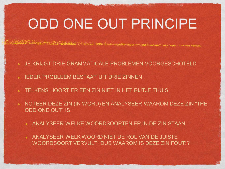 ODD ONE OUT PRINCIPE JE KRIJGT DRIE GRAMMATICALE PROBLEMEN VOORGESCHOTELD IEDER PROBLEEM BESTAAT UIT DRIE ZINNEN TELKENS HOORT ER EEN ZIN NIET IN HET RIJTJE THUIS NOTEER DEZE ZIN (IN WORD) EN ANALYSEER WAAROM DEZE ZIN THE ODD ONE OUT IS ANALYSEER WELKE WOORDSOORTEN ER IN DE ZIN STAAN ANALYSEER WELK WOORD NIET DE ROL VAN DE JUISTE WOORDSOORT VERVULT: DUS WAAROM IS DEZE ZIN FOUT!?