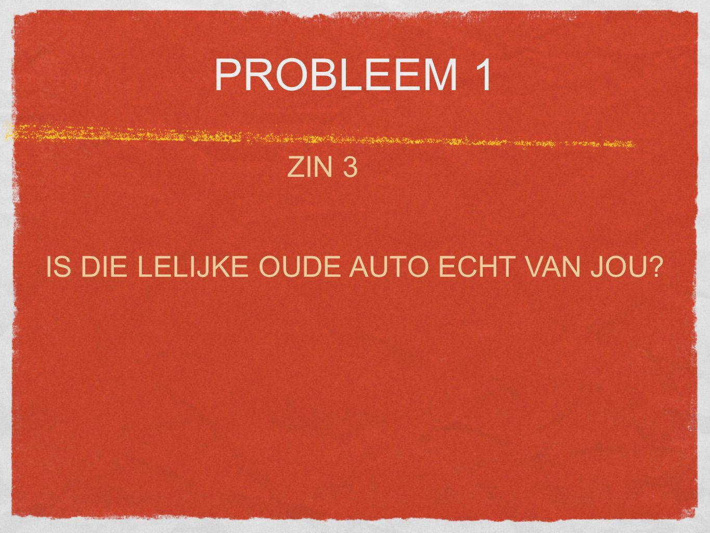 PROBLEEM 1 ZIN 3 IS DIE LELIJKE OUDE AUTO ECHT VAN JOU