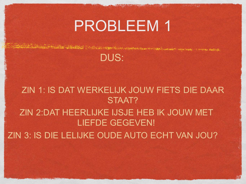 PROBLEEM 1 DUS: ZIN 3: IS DIE LELIJKE OUDE AUTO ECHT VAN JOU.