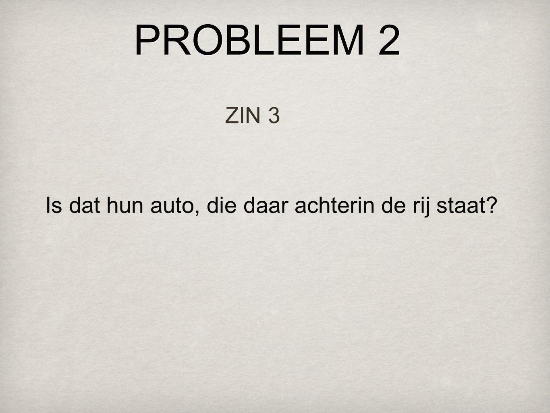 PROBLEEM 2 ZIN 3 Is dat hun auto, die daar achterin de rij staat?