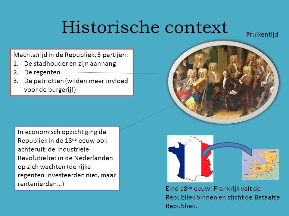 Historische context Pruikentijd Machtstrijd in de Republiek. 3 partijen: 1.De stadhouder en zijn aanhang 2.De regenten 3.De patriotten (wilden meer in