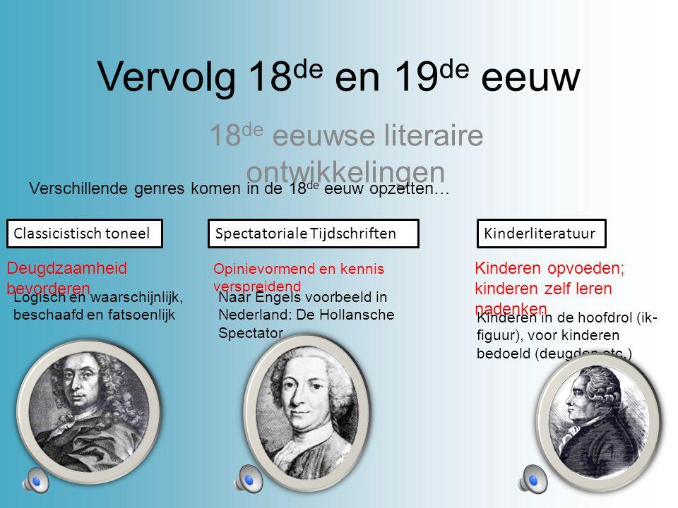 Vervolg 18 de en 19 de eeuw 18 de eeuwse literaire ontwikkelingen Verschillende genres komen in de 18 de eeuw opzetten… Classicistisch toneel Deugdzaamheid bevorderen Logisch en waarschijnlijk, beschaafd en fatsoenlijk Spectatoriale Tijdschriften Opinievormend en kennis verspreidend Naar Engels voorbeeld in Nederland: De Hollansche Spectator Kinderliteratuur Kinderen opvoeden; kinderen zelf leren nadenken Kinderen in de hoofdrol (ik- figuur), voor kinderen bedoeld (deugden etc.)