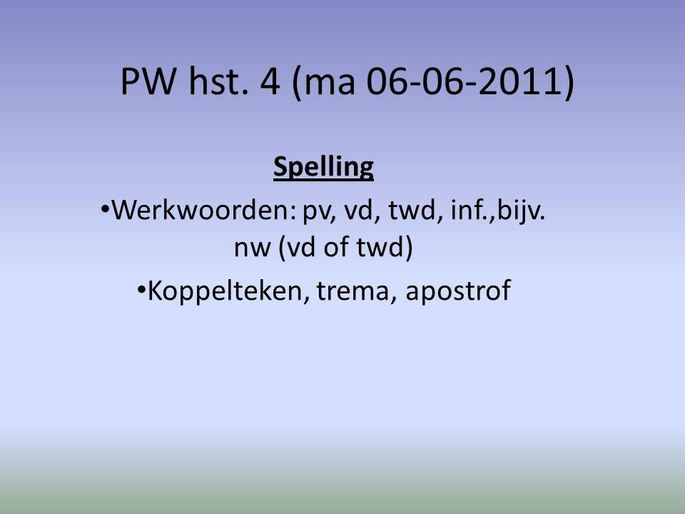 PW hst. 4 (ma 06-06-2011) Spelling Werkwoorden: pv, vd, twd, inf.,bijv. nw (vd of twd) Koppelteken, trema, apostrof